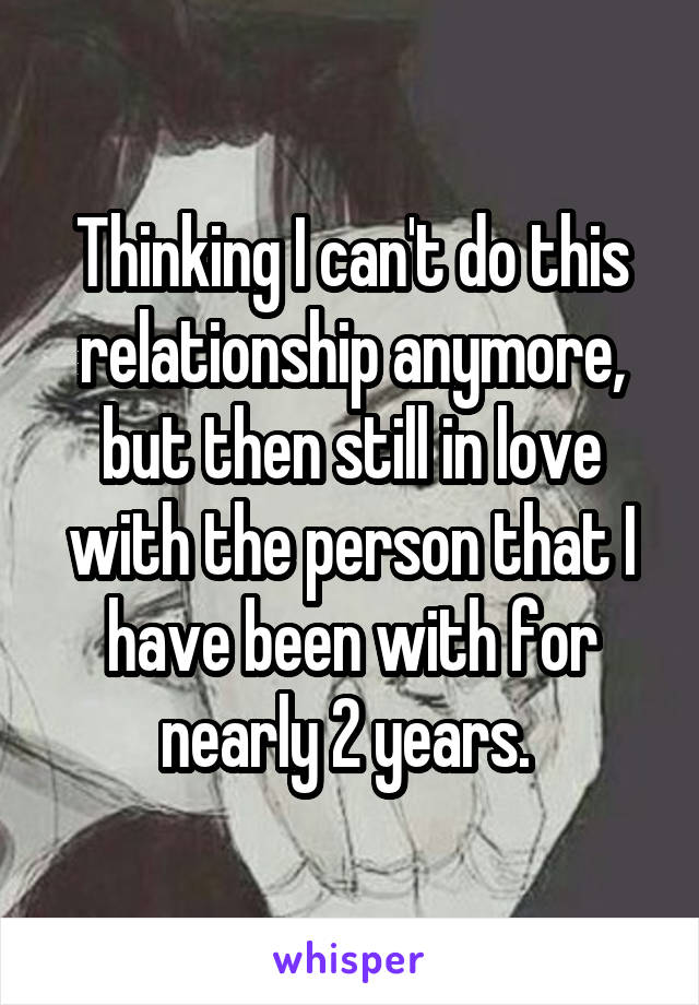 Thinking I can't do this relationship anymore, but then still in love with the person that I have been with for nearly 2 years.