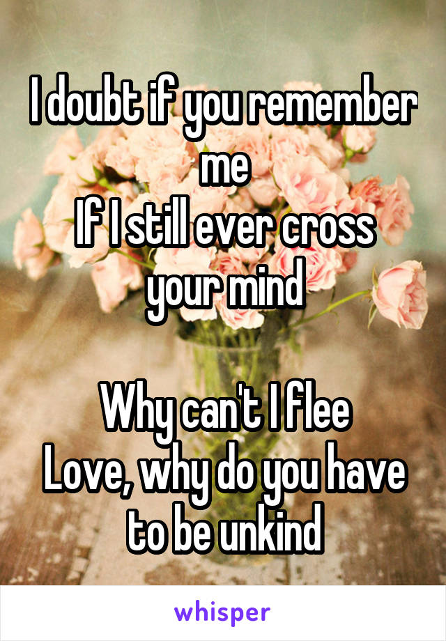 I doubt if you remember me If I still ever cross your mind  Why can't I flee Love, why do you have to be unkind