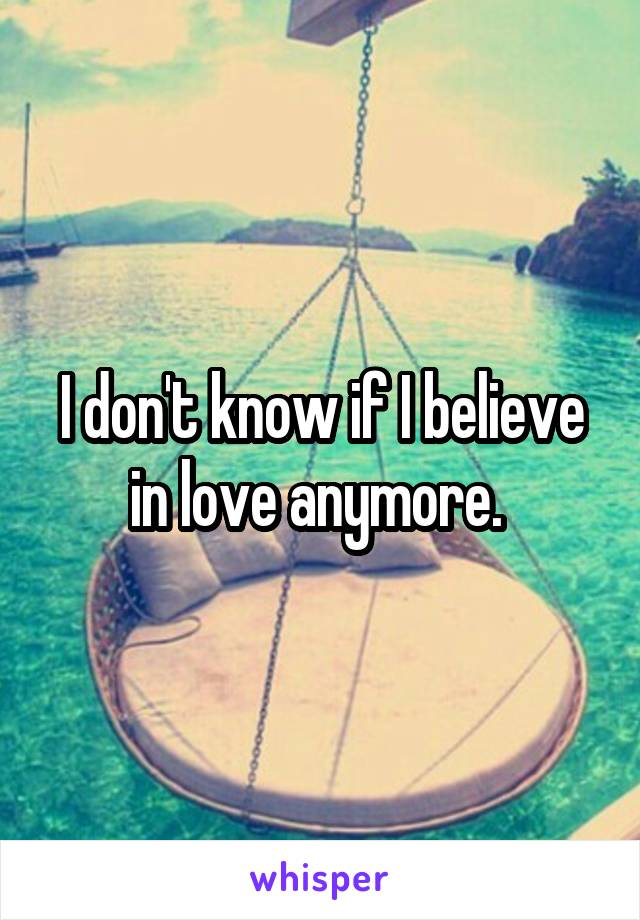 I don't know if I believe in love anymore.