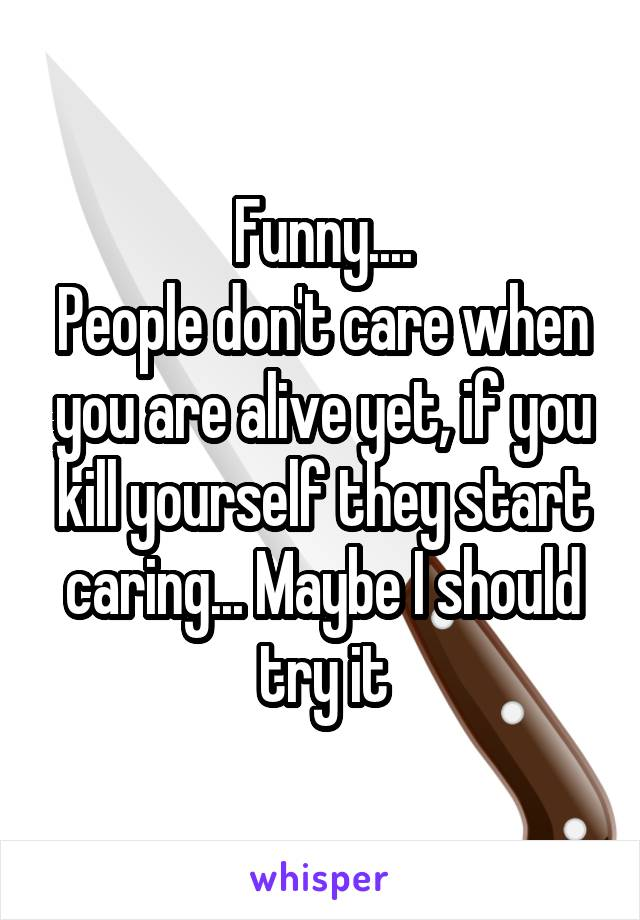 Funny.... People don't care when you are alive yet, if you kill yourself they start caring... Maybe I should try it