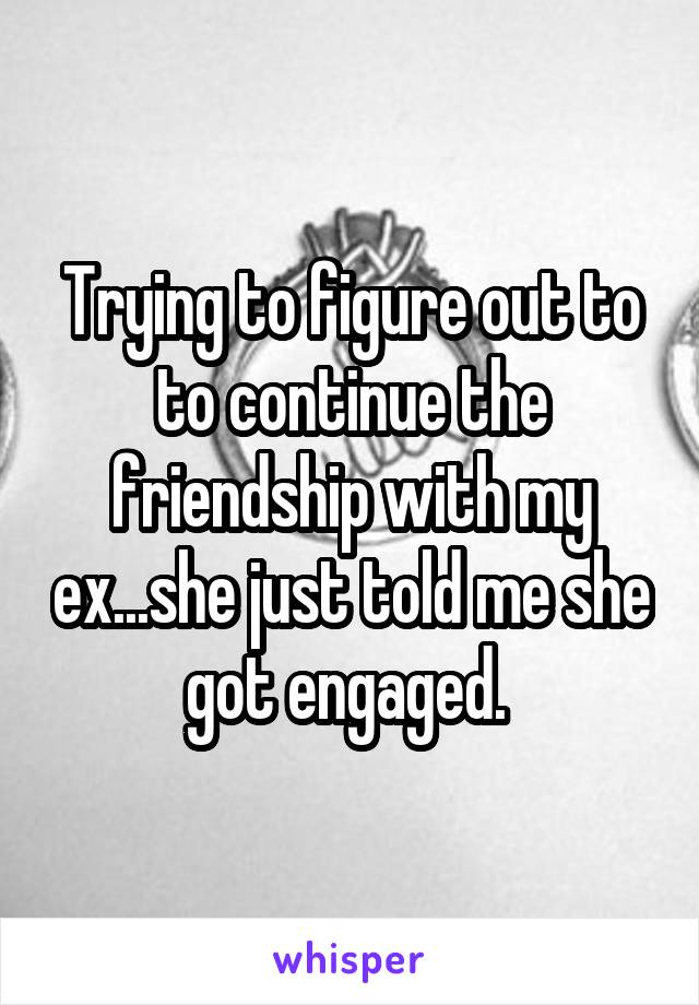 Trying to figure out to to continue the friendship with my ex...she just told me she got engaged.