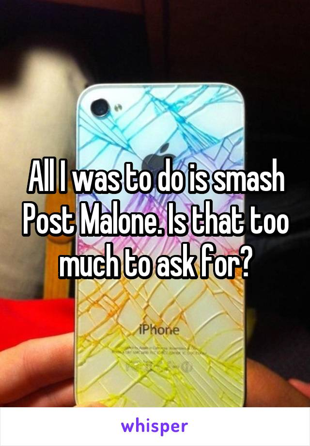 All I was to do is smash Post Malone. Is that too much to ask for?