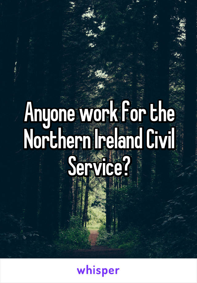 Anyone work for the Northern Ireland Civil Service?