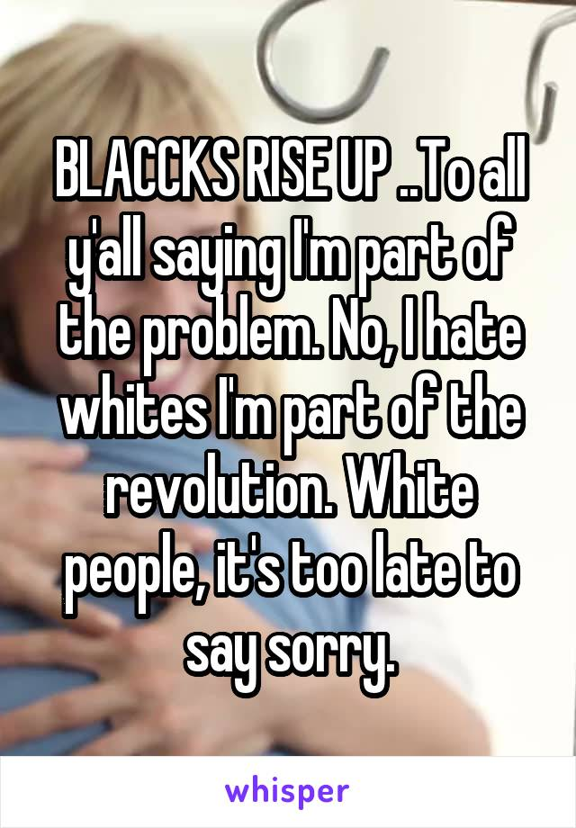 BLACCKS RISE UP ..To all y'all saying I'm part of the problem. No, I hate whites I'm part of the revolution. White people, it's too late to say sorry.