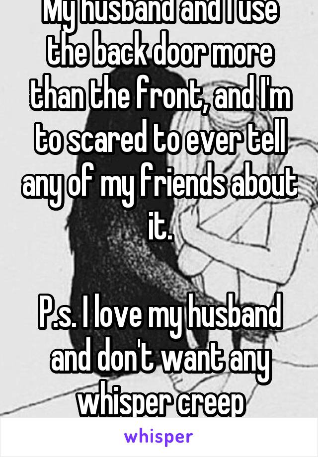 My husband and I use the back door more than the front, and I'm to scared to ever tell any of my friends about it.  P.s. I love my husband and don't want any whisper creep boyfriends