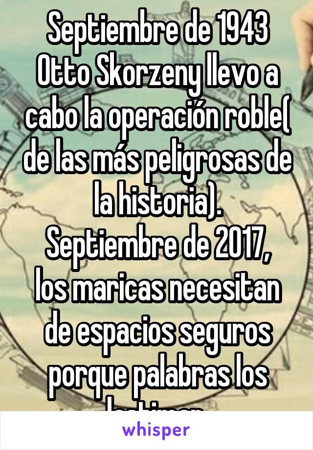 Septiembre de 1943 Otto Skorzeny llevo a cabo la operación roble( de las más peligrosas de la historia). Septiembre de 2017, los maricas necesitan de espacios seguros porque palabras los lastiman.
