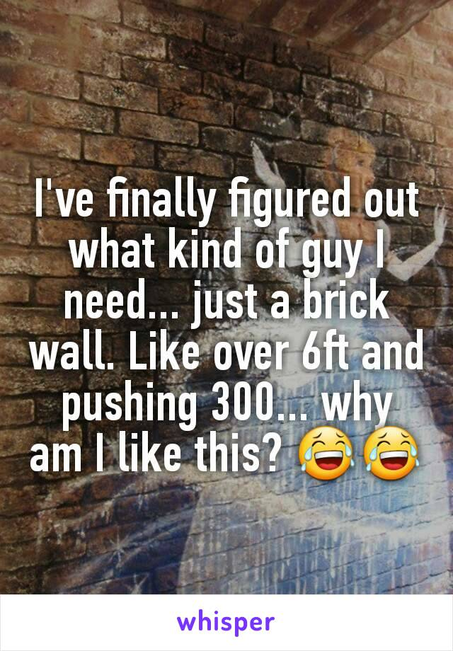 I've finally figured out what kind of guy I need... just a brick wall. Like over 6ft and pushing 300... why am I like this? 😂😂