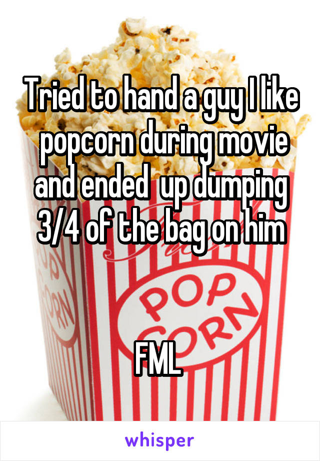Tried to hand a guy I like  popcorn during movie and ended  up dumping 3/4 of the bag on him   FML