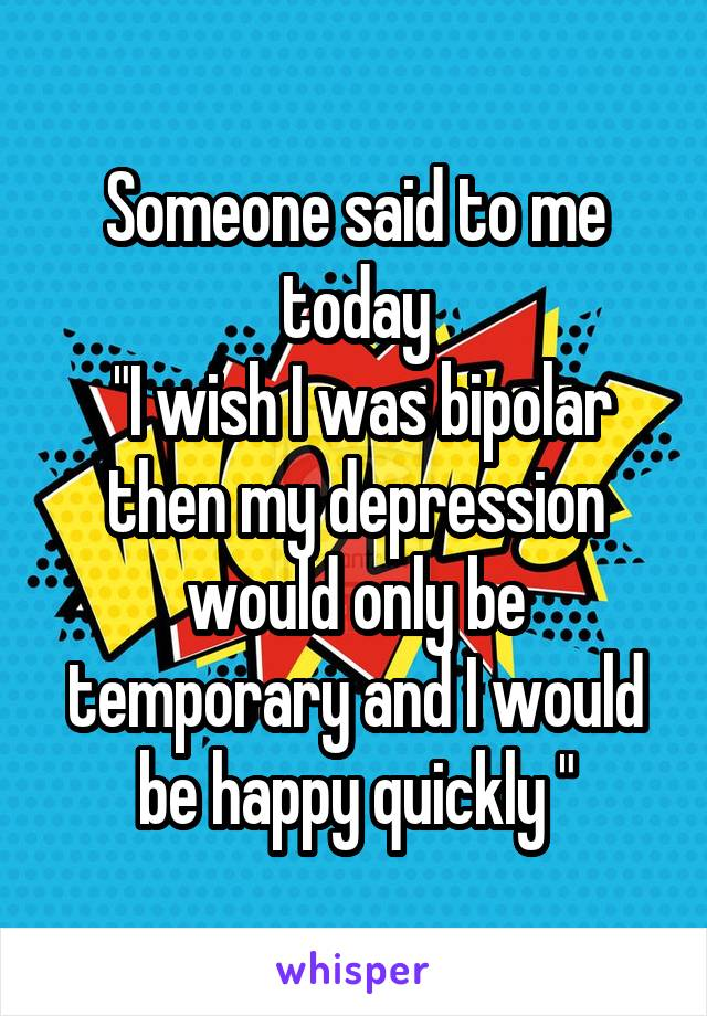 "Someone said to me today  ""I wish I was bipolar then my depression would only be temporary and I would be happy quickly """