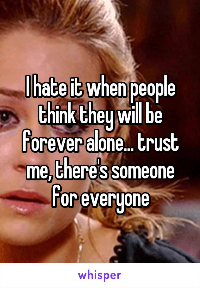 I hate it when people think they will be forever alone... trust me, there's someone for everyone