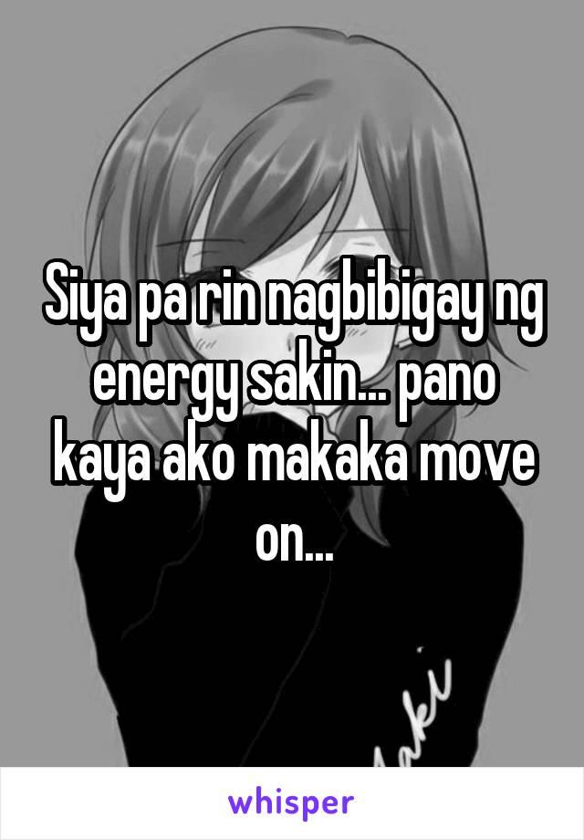 Siya pa rin nagbibigay ng energy sakin... pano kaya ako makaka move on...