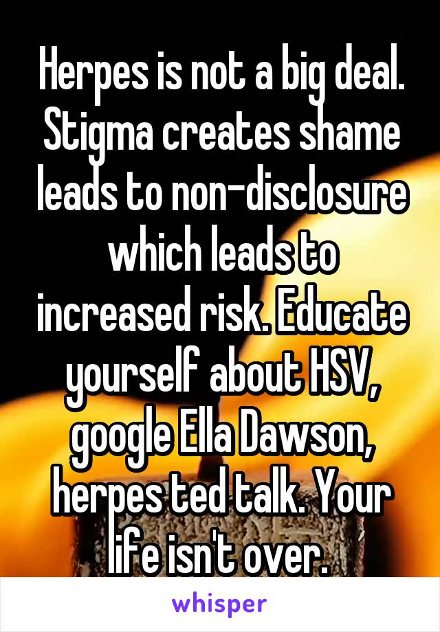 Herpes is not a big deal. Stigma creates shame leads to non-disclosure which leads to increased risk. Educate yourself about HSV, google Ella Dawson, herpes ted talk. Your life isn't over.