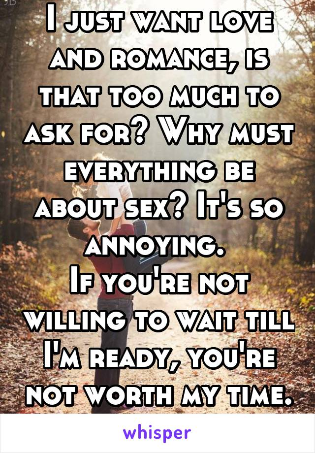 I just want love and romance, is that too much to ask for? Why must everything be about sex? It's so annoying.  If you're not willing to wait till I'm ready, you're not worth my time.
