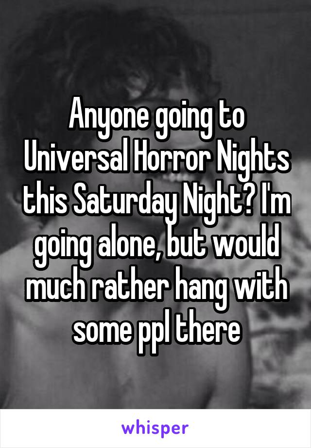 Anyone going to Universal Horror Nights this Saturday Night? I'm going alone, but would much rather hang with some ppl there