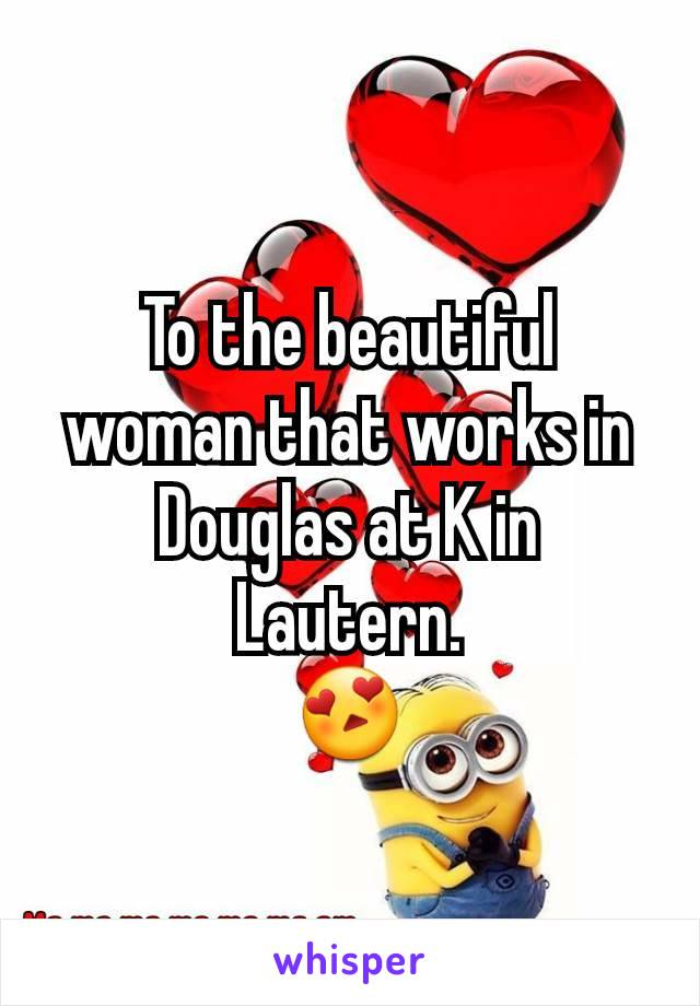 To the beautiful woman that works in Douglas at K in Lautern. 😍