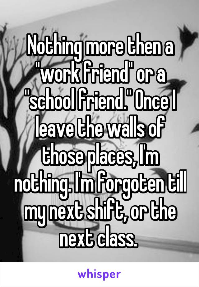 "Nothing more then a ""work friend"" or a ""school friend."" Once I leave the walls of those places, I'm nothing. I'm forgoten till my next shift, or the next class."