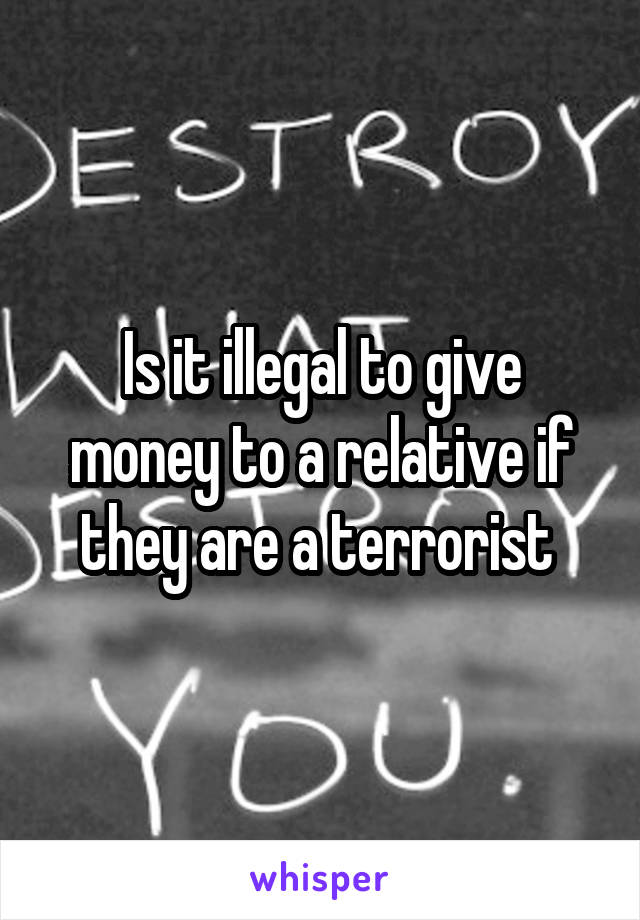 Is it illegal to give money to a relative if they are a terrorist