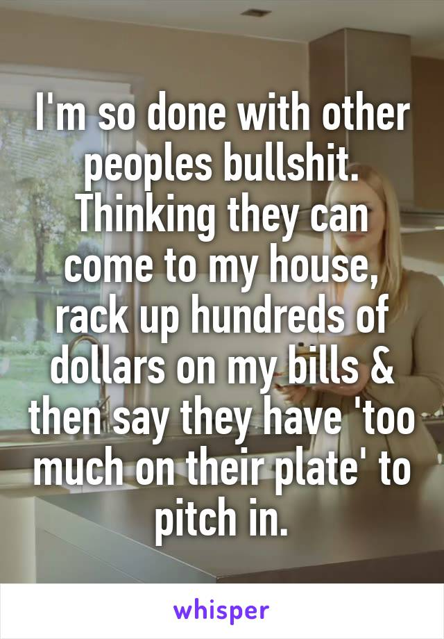 I'm so done with other peoples bullshit. Thinking they can come to my house, rack up hundreds of dollars on my bills & then say they have 'too much on their plate' to pitch in.