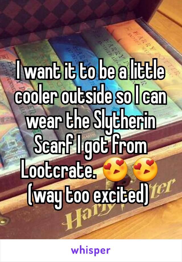 I want it to be a little cooler outside so I can wear the Slytherin Scarf I got from Lootcrate. 😍😍 (way too excited)