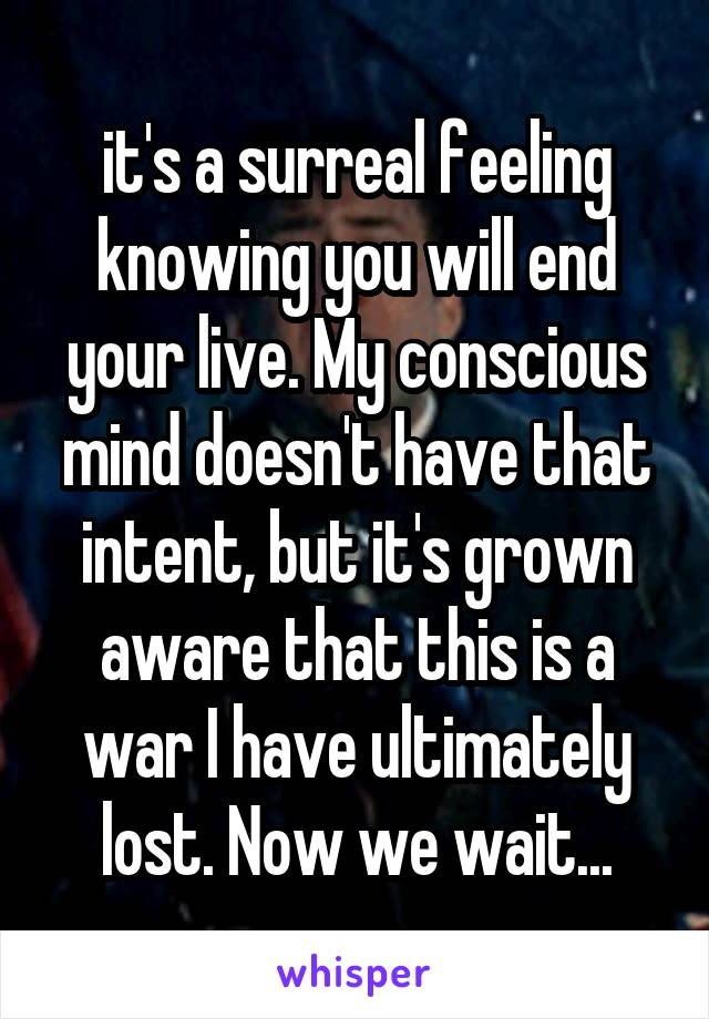 it's a surreal feeling knowing you will end your live. My conscious mind doesn't have that intent, but it's grown aware that this is a war I have ultimately lost. Now we wait...