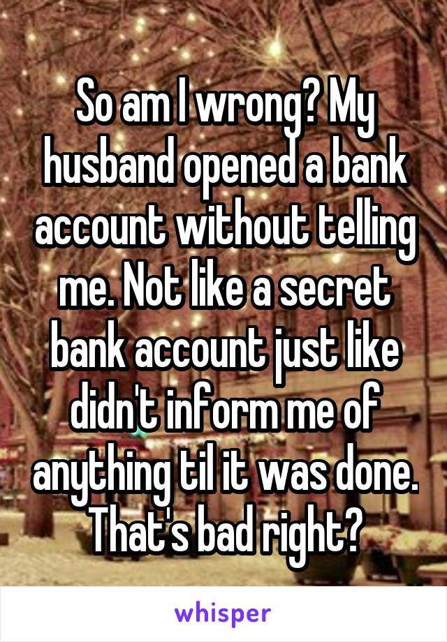 So am I wrong? My husband opened a bank account without telling me. Not like a secret bank account just like didn't inform me of anything til it was done. That's bad right?