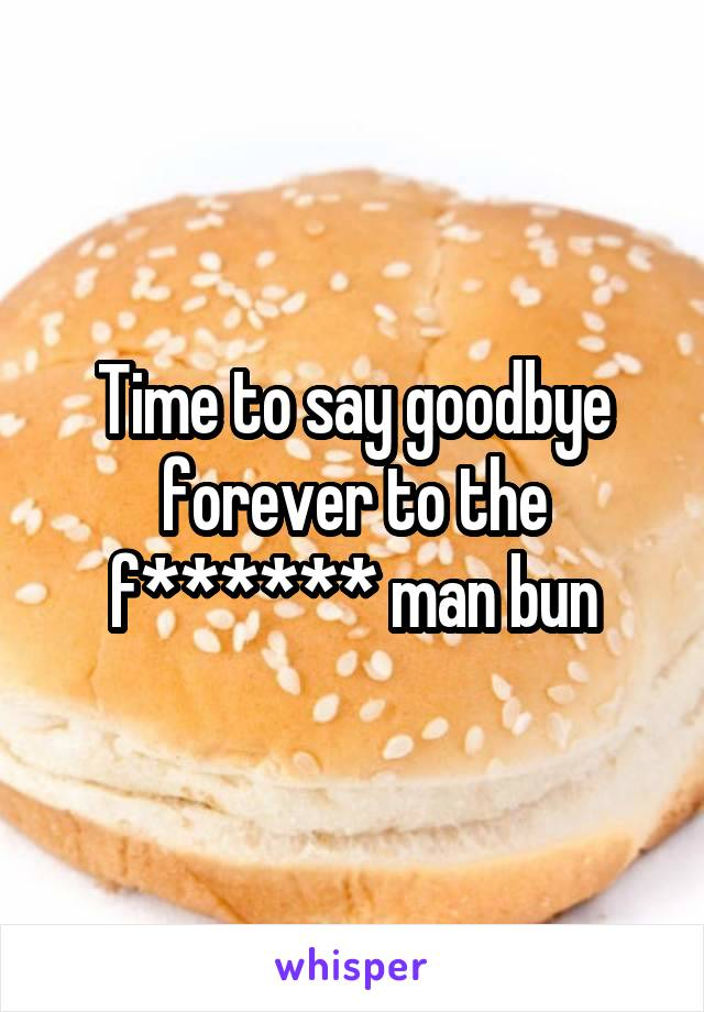 Time to say goodbye forever to the f****** man bun