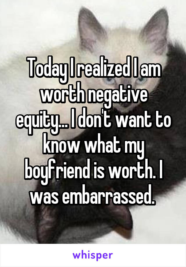 Today I realized I am worth negative equity... I don't want to know what my boyfriend is worth. I was embarrassed.