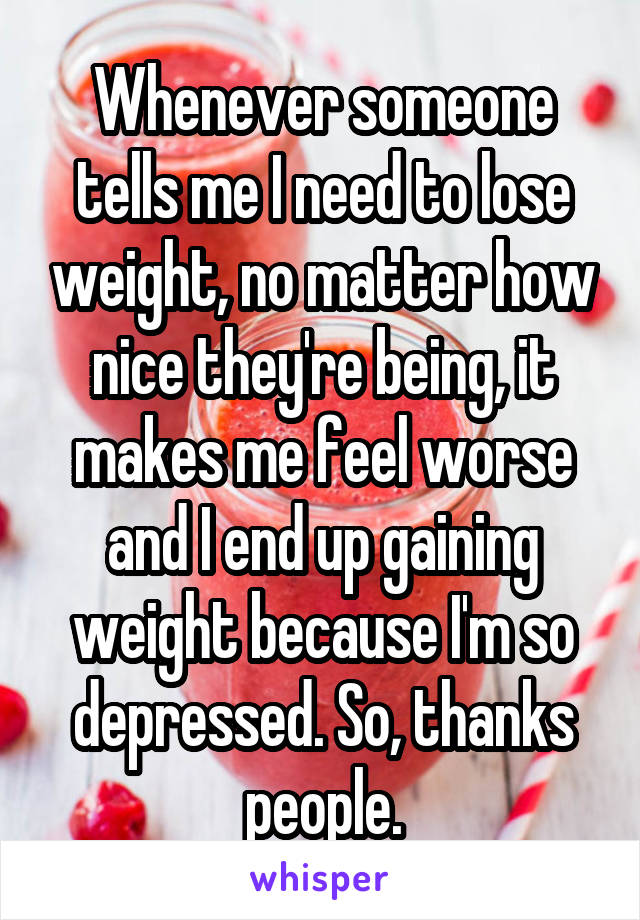 Whenever someone tells me I need to lose weight, no matter how nice they're being, it makes me feel worse and I end up gaining weight because I'm so depressed. So, thanks people.