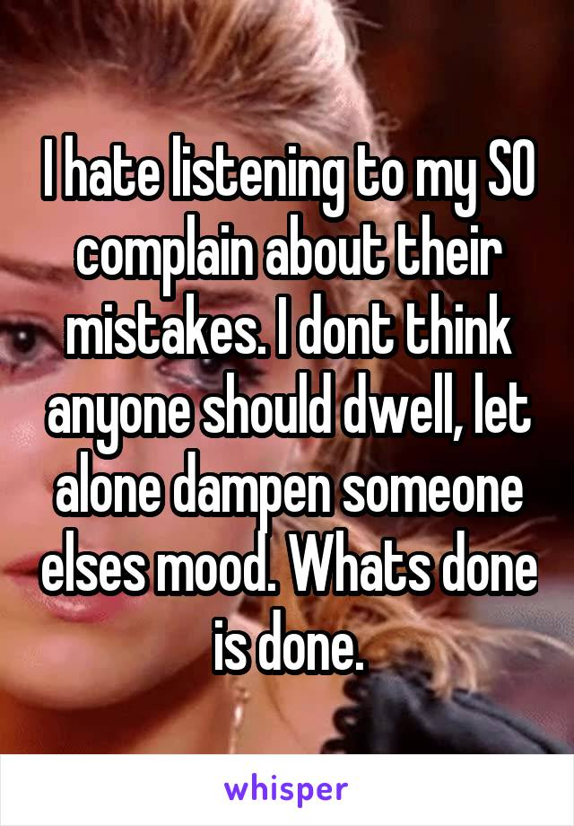 I hate listening to my SO complain about their mistakes. I dont think anyone should dwell, let alone dampen someone elses mood. Whats done is done.