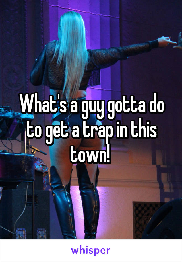 What's a guy gotta do to get a trap in this town!