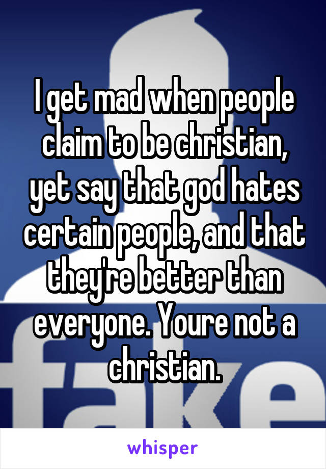 I get mad when people claim to be christian, yet say that god hates certain people, and that they're better than everyone. Youre not a christian.
