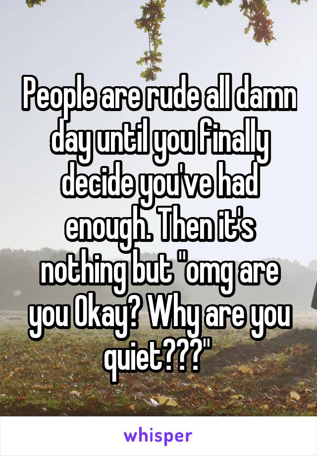 """People are rude all damn day until you finally decide you've had enough. Then it's nothing but """"omg are you Okay? Why are you quiet???"""""""
