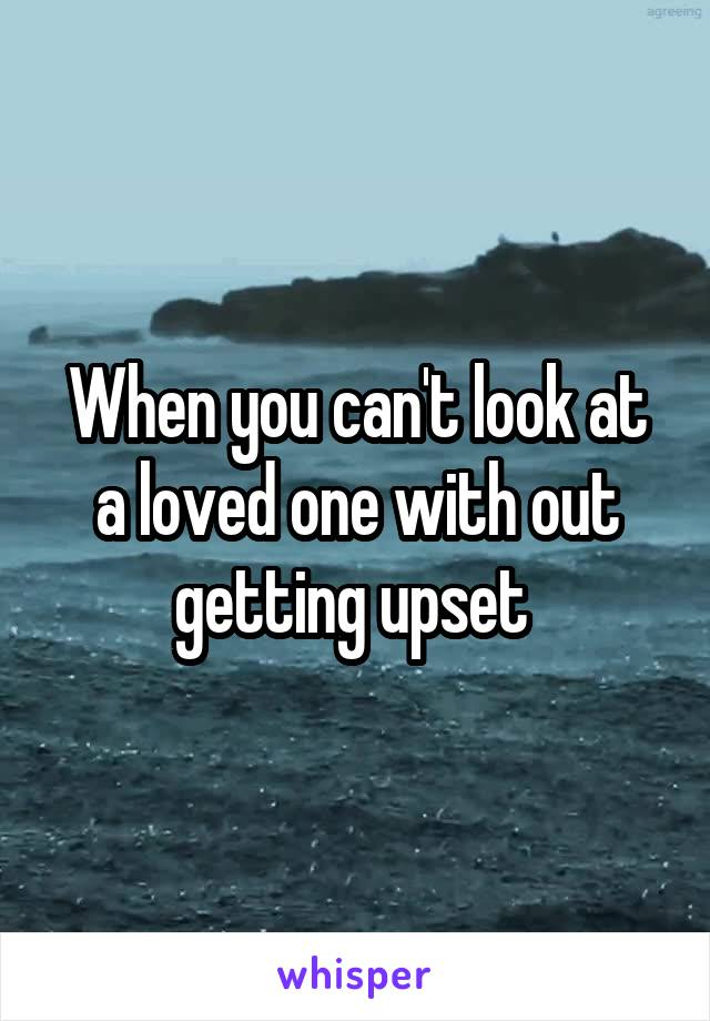 When you can't look at a loved one with out getting upset