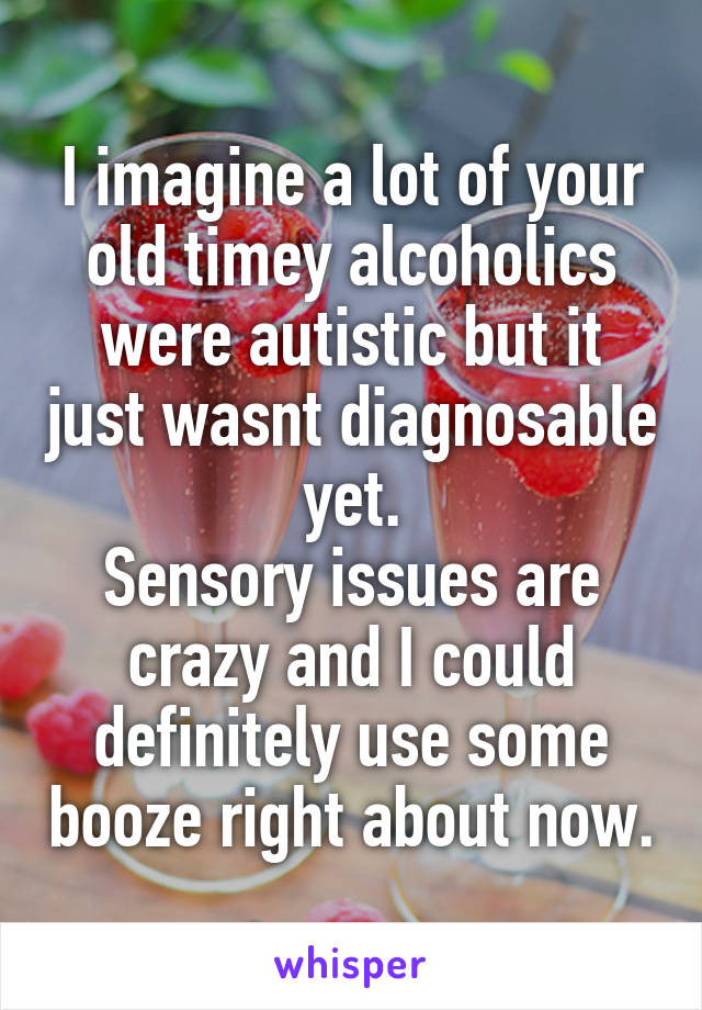 I imagine a lot of your old timey alcoholics were autistic but it just wasnt diagnosable yet. Sensory issues are crazy and I could definitely use some booze right about now.