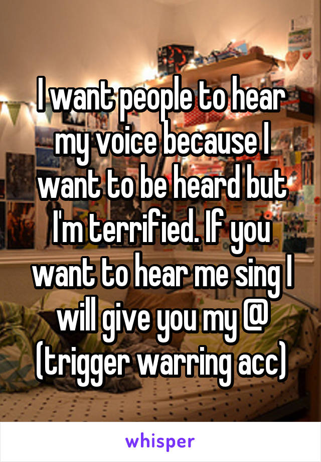I want people to hear my voice because I want to be heard but I'm terrified. If you want to hear me sing I will give you my @ (trigger warring acc)