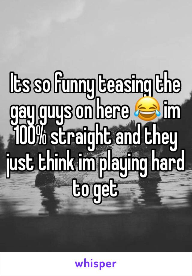Its so funny teasing the gay guys on here 😂 im 100% straight and they just think im playing hard to get