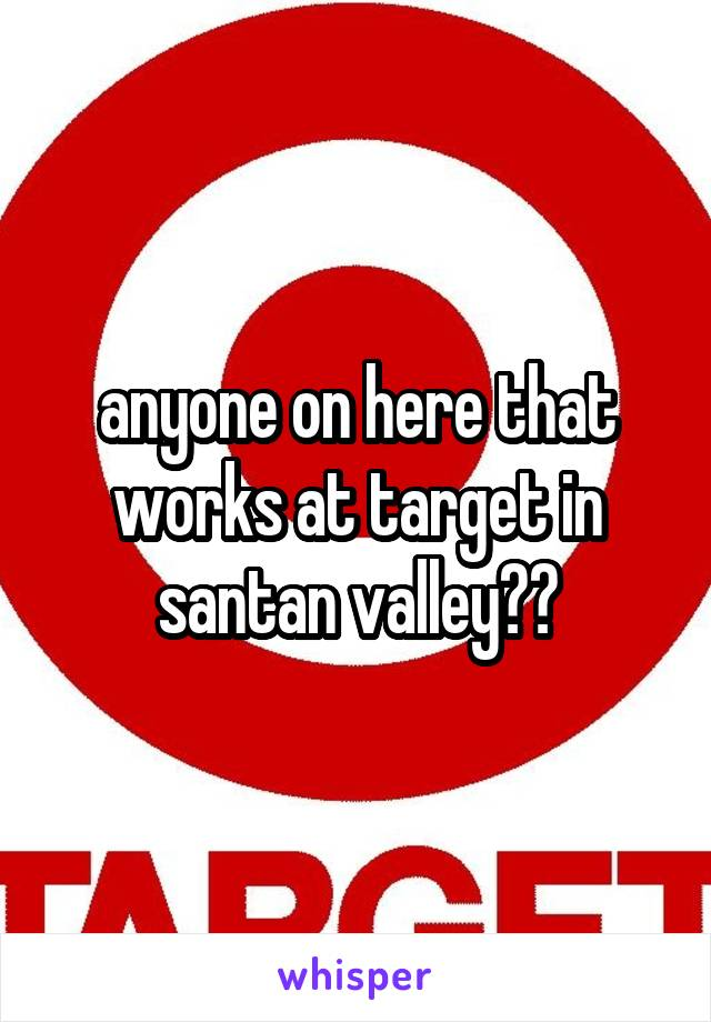 anyone on here that works at target in santan valley??