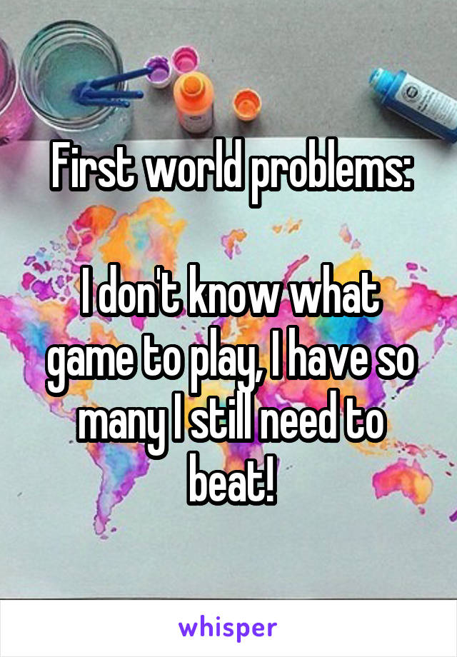First world problems:  I don't know what game to play, I have so many I still need to beat!