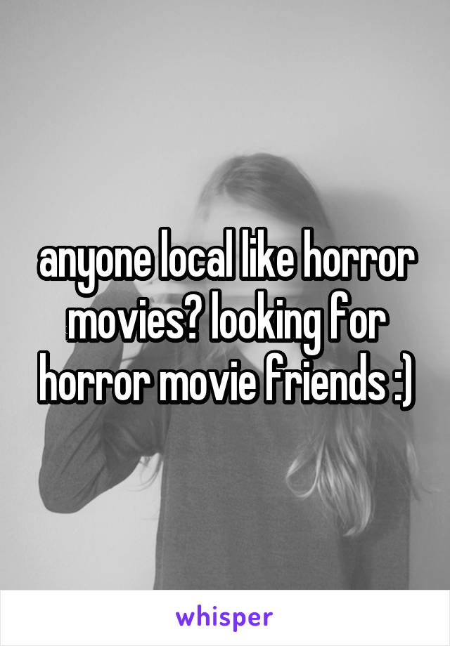 anyone local like horror movies? looking for horror movie friends :)