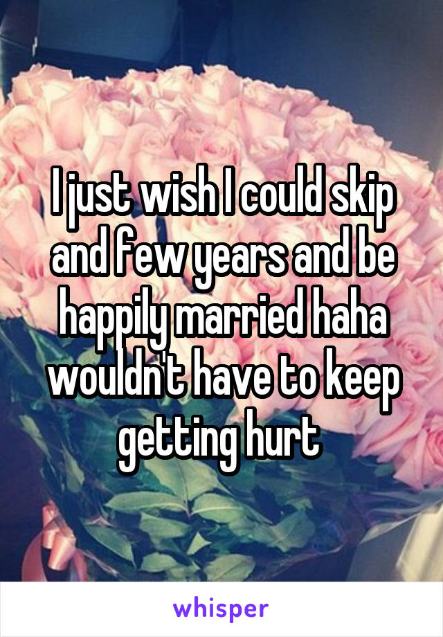 I just wish I could skip and few years and be happily married haha wouldn't have to keep getting hurt