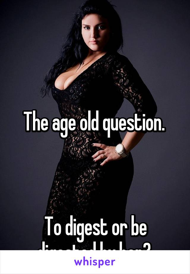The age old question.     To digest or be digested by her?