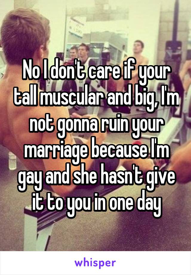 No I don't care if your tall muscular and big, I'm not gonna ruin your marriage because I'm gay and she hasn't give it to you in one day