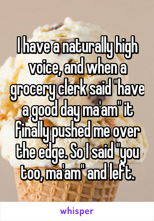 "I have a naturally high voice, and when a grocery clerk said ""have a good day ma'am"" it finally pushed me over the edge. So I said ""you too, ma'am"" and left."