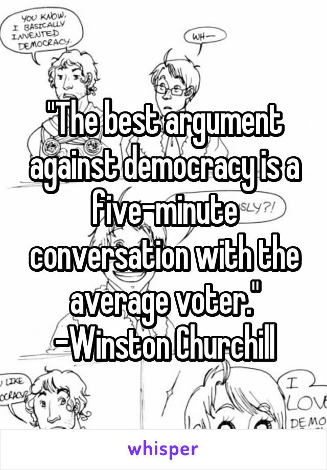"""The best argument against democracy is a five-minute conversation with the average voter."" -Winston Churchill"