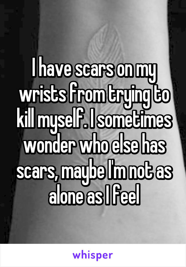 I have scars on my wrists from trying to kill myself. I sometimes wonder who else has scars, maybe I'm not as alone as I feel