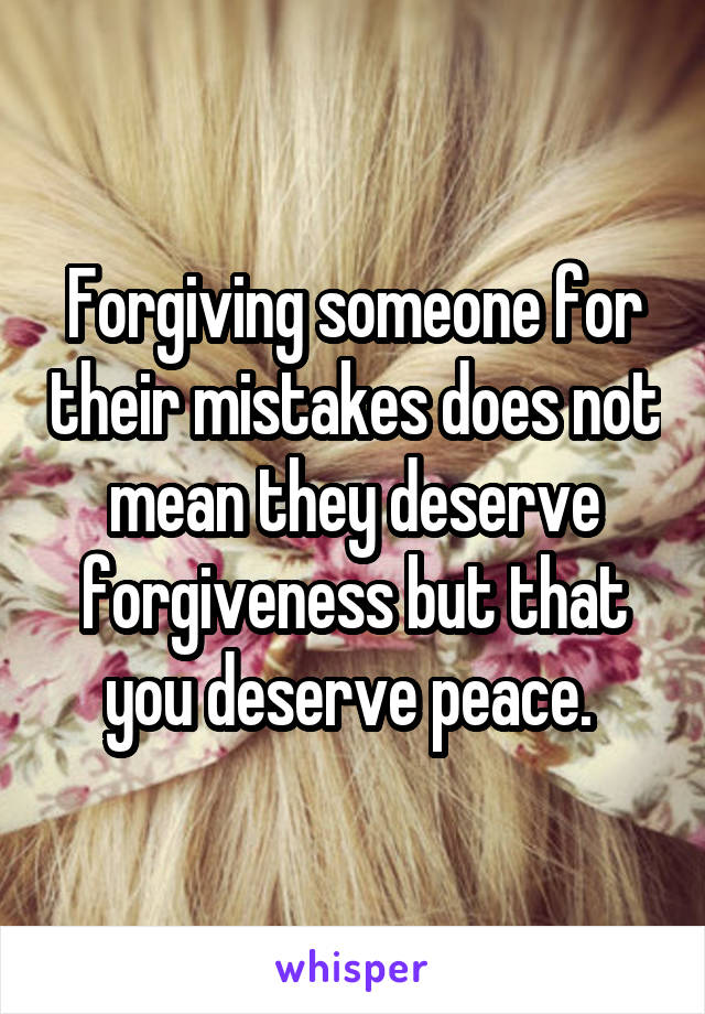 Forgiving someone for their mistakes does not mean they deserve forgiveness but that you deserve peace.
