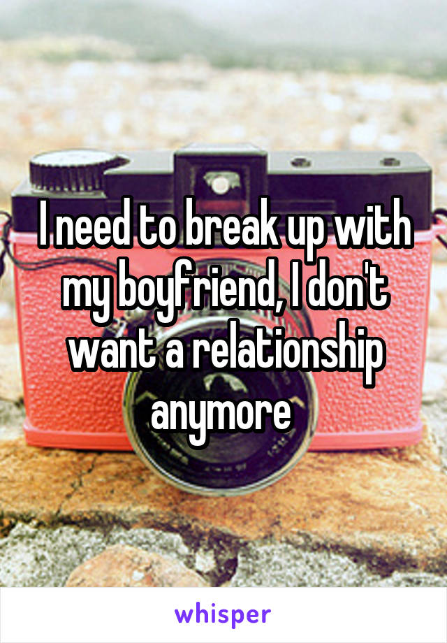 I need to break up with my boyfriend, I don't want a relationship anymore