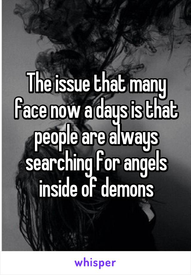 The issue that many face now a days is that people are always searching for angels inside of demons