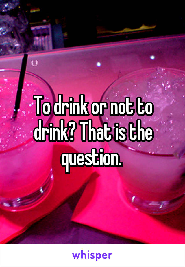 To drink or not to drink? That is the question.