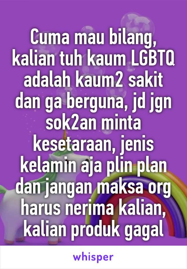 Cuma mau bilang, kalian tuh kaum LGBTQ adalah kaum2 sakit dan ga berguna, jd jgn sok2an minta kesetaraan, jenis kelamin aja plin plan dan jangan maksa org harus nerima kalian, kalian produk gagal
